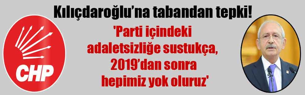 Kılıçdaroğlu'na tabandan tepki! 'Parti içindeki adaletsizliğe sustukça, 2019'dan sonra hepimiz yok oluruz'