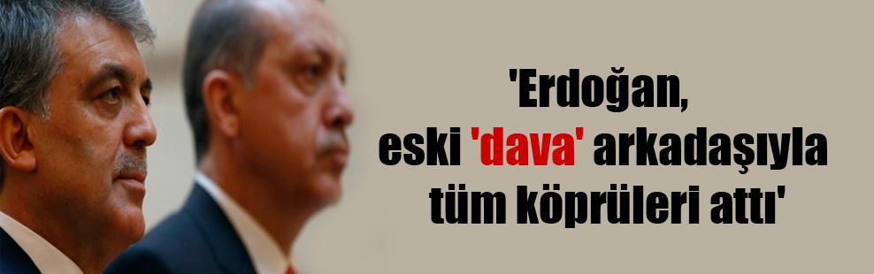 'Erdoğan, eski 'dava' arkadaşıyla tüm köprüleri attı'