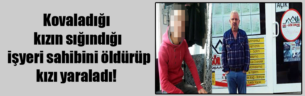 Kovaladığı kızın sığındığı işyeri sahibini öldürüp kızı yaraladı!