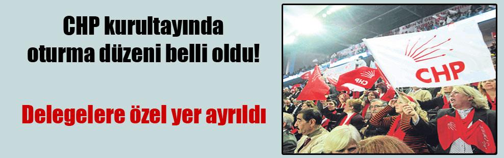 CHP kurultayında oturma düzeni belli oldu!