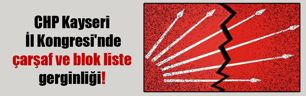 CHP Kayseri İl Kongresi'nde çarşaf ve blok liste gerginliği!