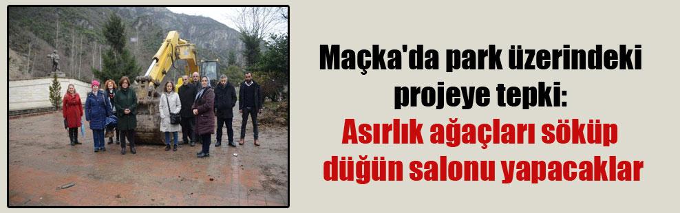 Maçka'da park üzerindeki projeye tepki: Asırlık ağaçları söküp düğün salonu yapacaklar
