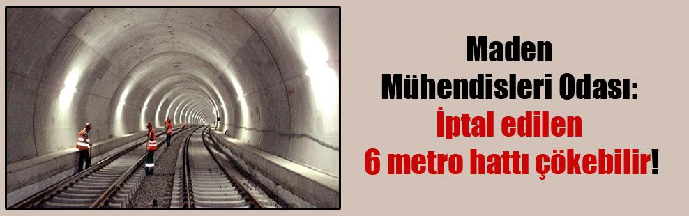 Maden Mühendisleri Odası: İptal edilen 6 metro hattı çökebilir!