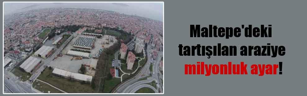 Maltepe'deki tartışılan araziye milyonluk ayar!