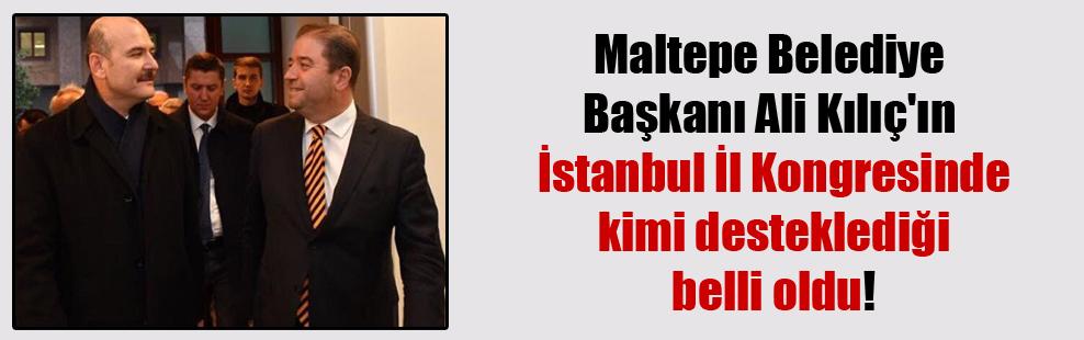 Maltepe Belediye Başkanı Ali Kılıç'ın İstanbul İl Kongresinde kimi desteklediği belli oldu!