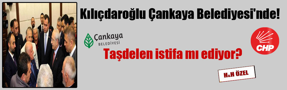 Kılıçdaroğlu Çankaya Belediyesi'nde! Taşdelen istifa mı ediyor?