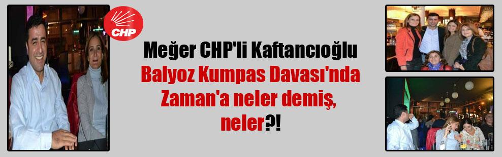 Meğer CHP'li Kaftancıoğlu Balyoz Kumpas Davası'nda Zaman'a neler demiş, neler?!