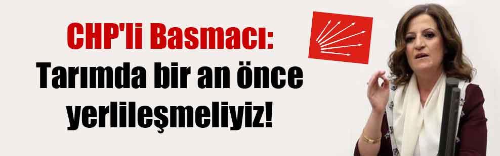 CHP'li Basmacı: Tarımda bir an önce yerlileşmeliyiz!