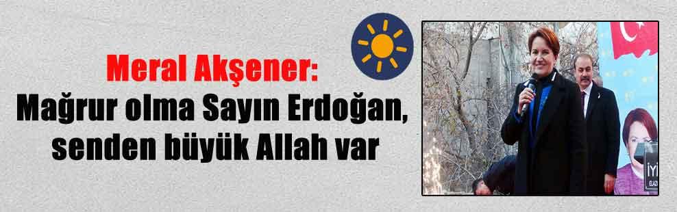 Meral Akşener: Mağrur olma Sayın Erdoğan, senden büyük Allah var