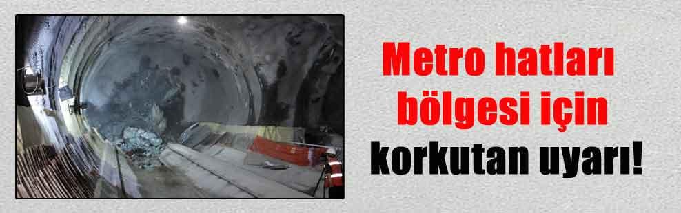 Metro hatları bölgesi için korkutan uyarı!