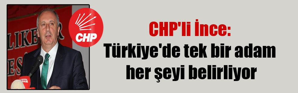 CHP'li İnce: Türkiye'de tek bir adam her şeyi belirliyor