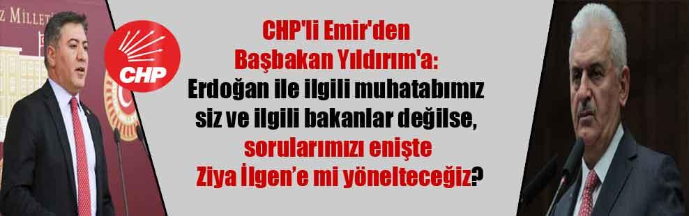 CHP'li Emir'den Başbakan Yıldırım'a: Erdoğan ile ilgili muhatabımız siz ve ilgili bakanlar değilse, sorularımızı enişte Ziya İlgen'e mi yönelteceğiz?