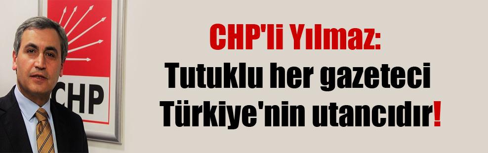 CHP'li Yılmaz: Tutuklu her gazeteci Türkiye'nin utancıdır!
