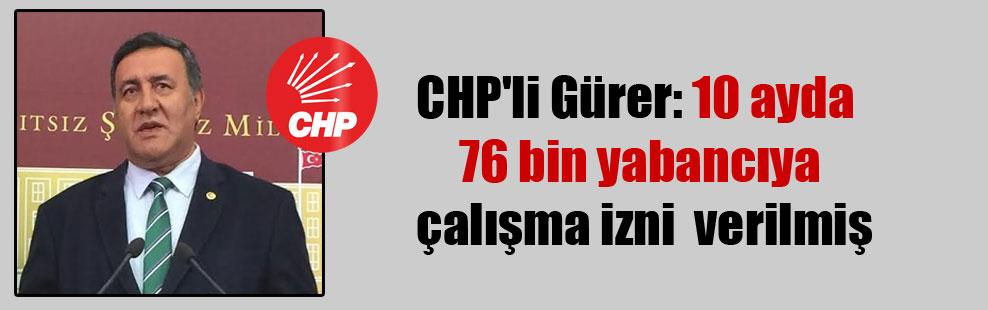 CHP'li Gürer: 10 ayda 76 bin yabancıya çalışma izni  verilmiş