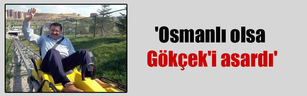 'Osmanlı olsa Gökçek'i asardı'