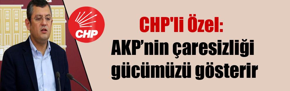 CHP'li Özel: AKP'nin çaresizliği gücümüzü gösterir