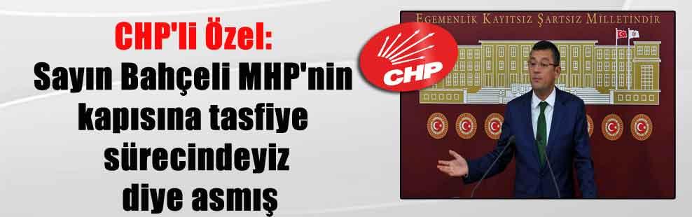 CHP'li Özel: Sayın Bahçeli MHP'nin kapısına tasfiye sürecindeyiz diye asmış