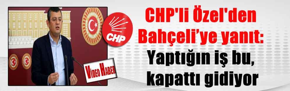 CHP'li Özel'den Bahçeli'ye yanıt: Yaptığın iş bu, kapattı gidiyor