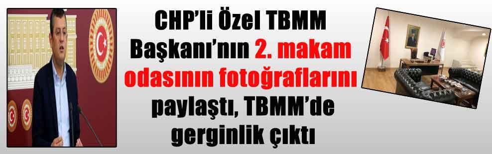 CHP'li Özel TBMM Başkanı'nın 2. makam odasının fotoğraflarını paylaştı, TBMM'de gerginlik çıktı