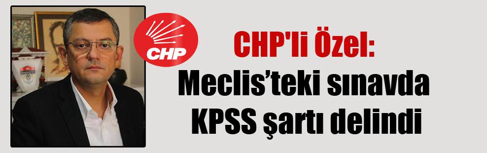 CHP'li Özel: Meclis'teki sınavda KPSS şartı delindi