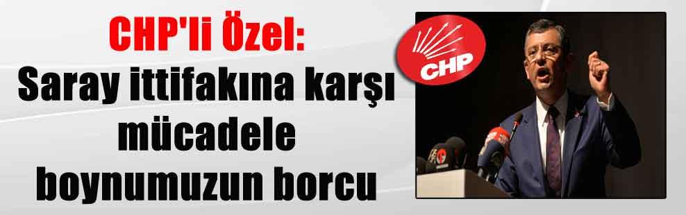 CHP'li Özel: Saray ittifakına karşı mücadele boynumuzun borcu