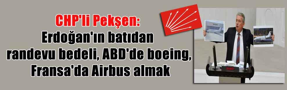 CHP'li Pekşen: Erdoğan'ın batıdan randevu bedeli, ABD'de boeing, Fransa'da Airbus almak