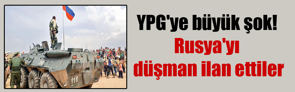 YPG'ye büyük şok! Rusya'yı düşman ilan ettiler