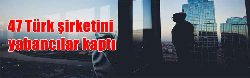 47 Türk şirketini yabancılar kaptı