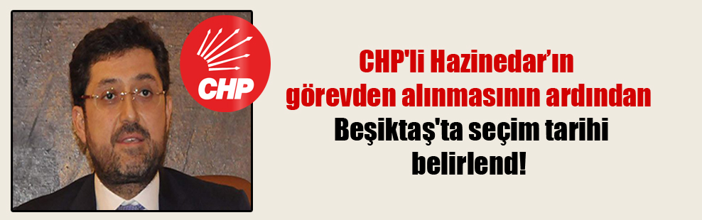 CHP'li Hazinedar'ın görevden alınmasının ardından Beşiktaş'ta seçim tarihi belirlend!