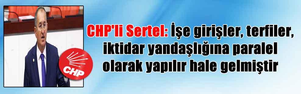 CHP'li Sertel: İşe girişler, terfiler, iktidar yandaşlığına paralel olarak yapılır hale gelmiştir