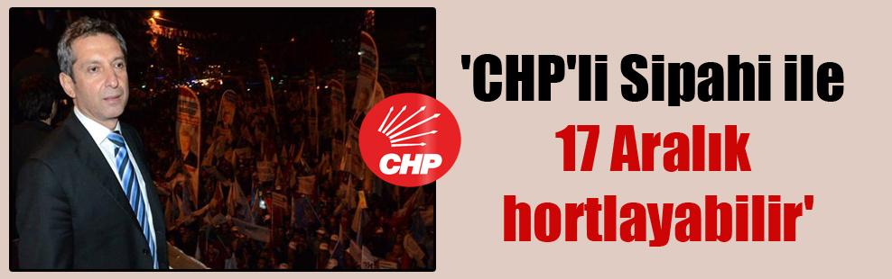 'CHP'li Sipahi ile 17 Aralık hortlayabilir'