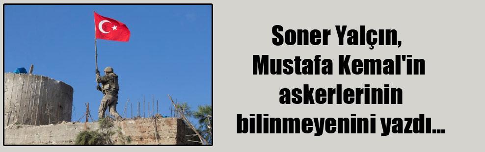 Soner Yalçın, Mustafa Kemal'in askerlerinin bilinmeyenini yazdı…