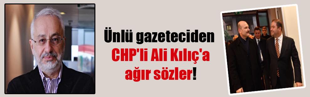 Ünlü gazeteciden CHP'li Ali Kılıç'a ağır sözler!
