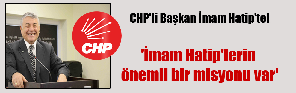 CHP'li Başkan İmam Hatip'te! 'İmam Hatip'lerin önemli bir misyonu var'