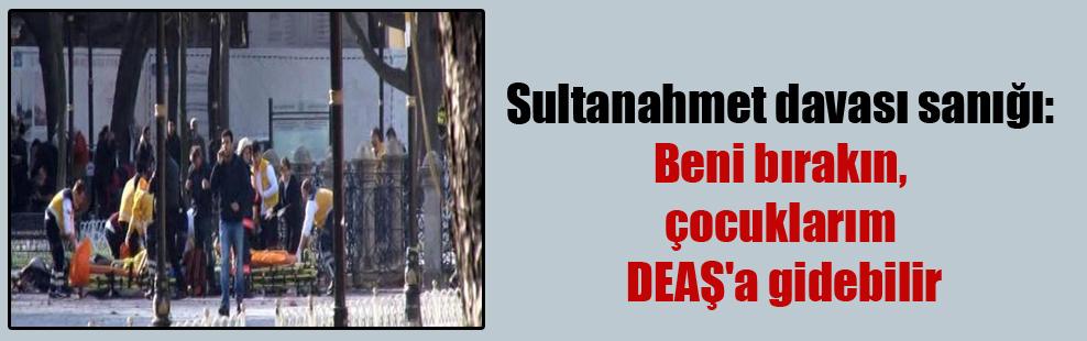 Sultanahmet davası sanığı: Beni bırakın, çocuklarım DEAŞ'a gidebilir