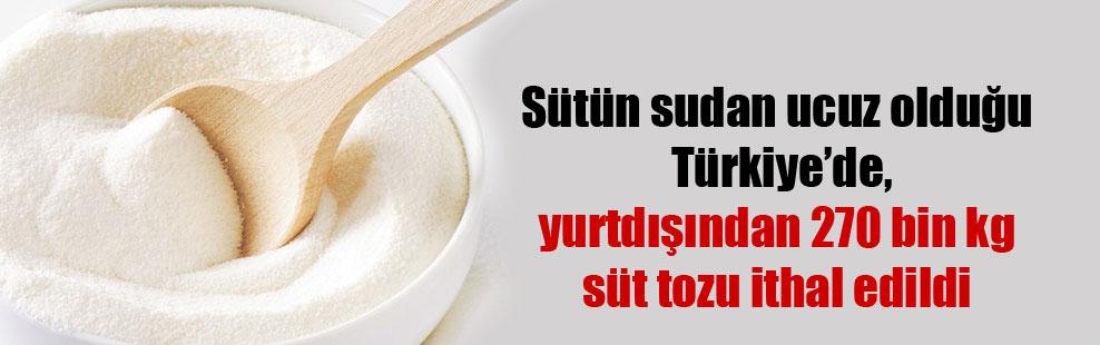 Sütün sudan ucuz olduğu Türkiye'de, yurtdışından 270 bin kg süt tozu ithal edildi