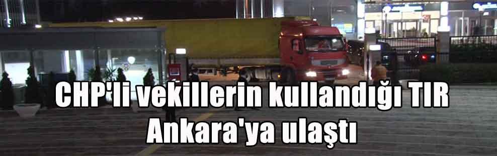 CHP'li vekillerin kullandığı TIR Ankara'ya ulaştı