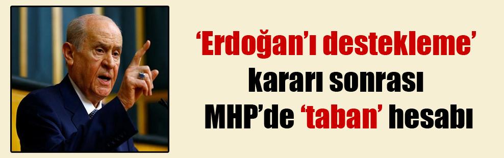 'Erdoğan'ı destekleme' kararı sonrası MHP'de 'taban' hesabı