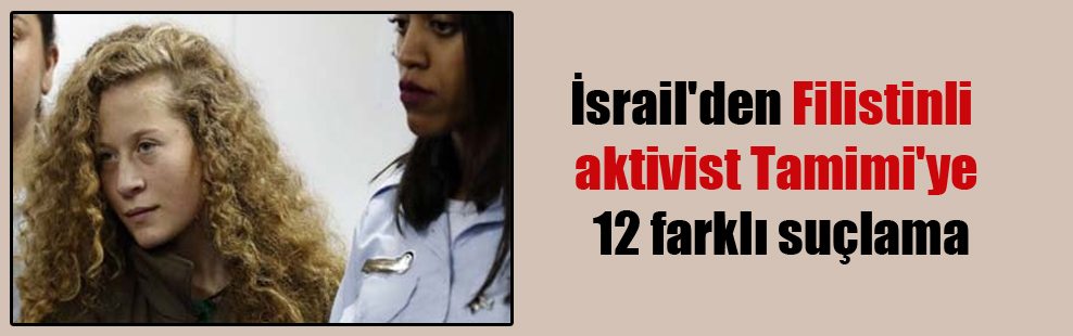 İsrail'den Filistinli aktivist Tamimi'ye 12 farklı suçlama