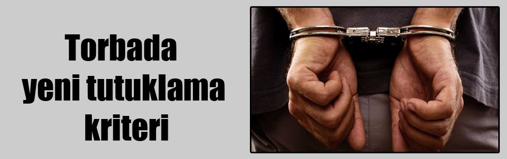 Torbada yeni tutuklama kriteri