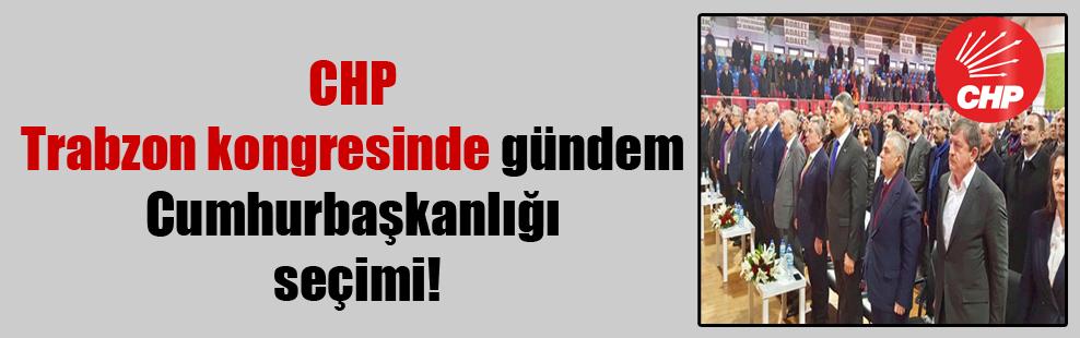 CHP Trabzon kongresinde gündem Cumhurbaşkanlığı seçimi!