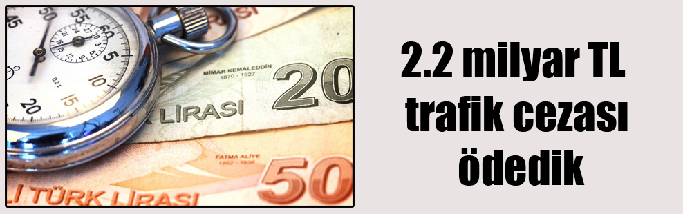 2.2 milyar TL trafik cezası ödedik