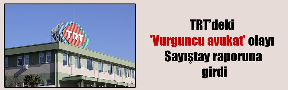 TRT'deki 'Vurguncu avukat' olayı Sayıştay raporuna girdi