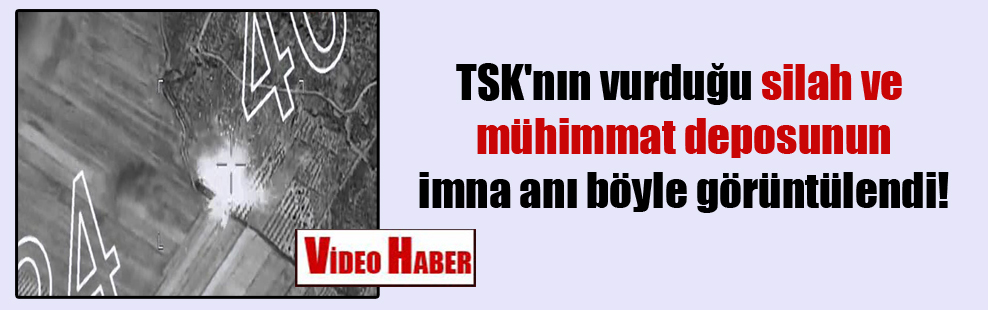TSK'nın vurduğu silah ve mühimmat deposunun imna anı böyle görüntülendi!