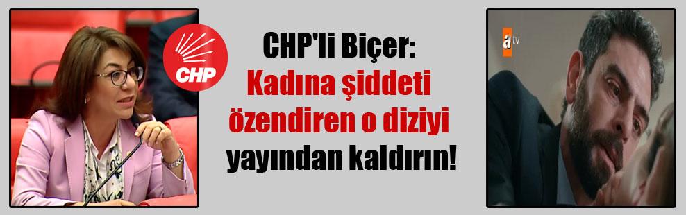 CHP'li Biçer: Kadına şiddeti özendiren o diziyi yayından kaldırın!