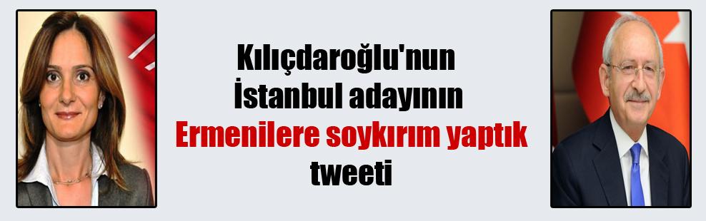 Kılıçdaroğlu'nun İstanbul adayının Ermenilere soykırım yaptık tweeti