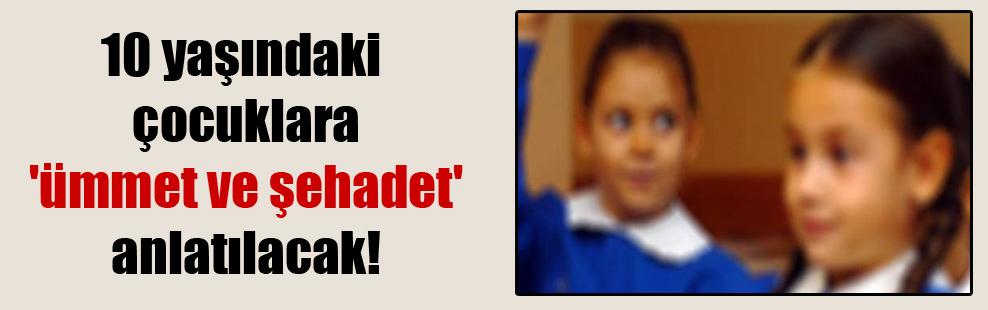 10 yaşındaki çocuklara 'ümmet ve şehadet' anlatılacak!