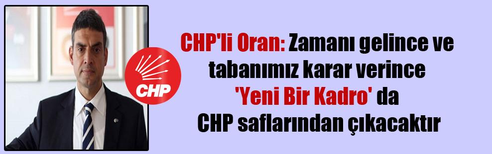 CHP'li Oran: Zamanı gelince ve tabanımız karar verince 'Yeni Bir Kadro' da CHP saflarından çıkacaktır.