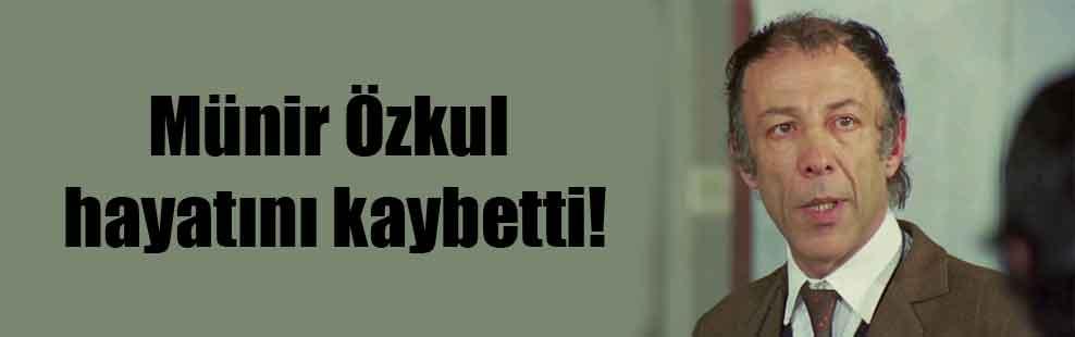Münir Özkul hayatını kaybetti!