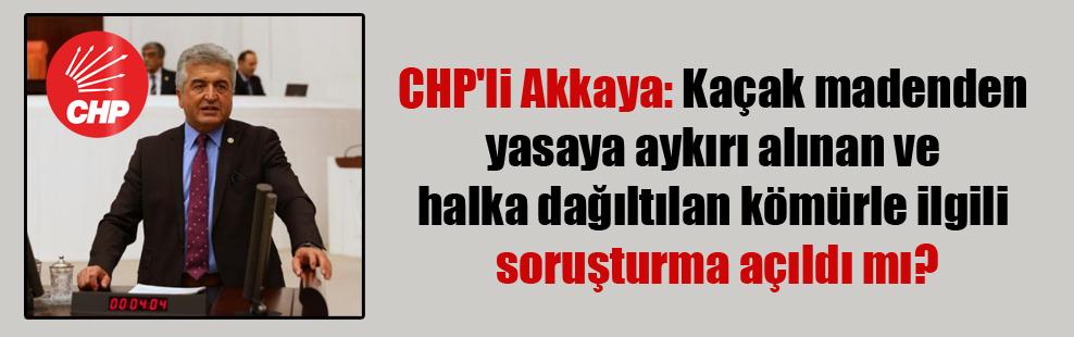 CHP'li Akkaya: Kaçak madenden yasaya aykırı alınan ve halka dağıltılan kömürle ilgili soruşturma açıldı mı?